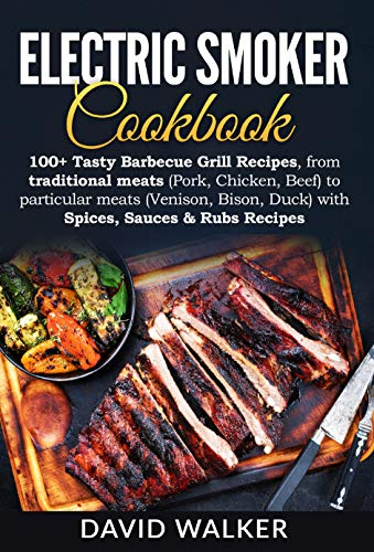Electric Smoker Cookbook: 100+ Tasty Barbecue Grill Recipes, from traditional meats (Pork, Chicken, Beef) to particular meats (Venison, Bison, Duck) with Spices, Sauces & Rubs Recipes. by David Walker