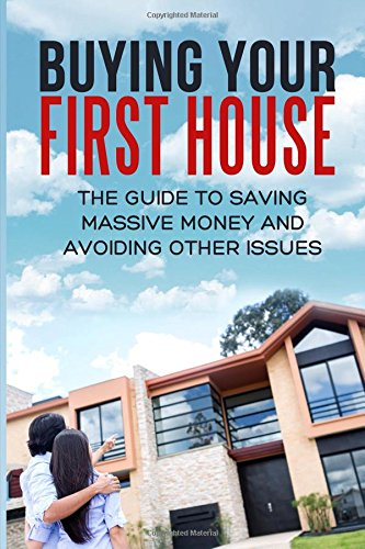 Buying Your First House: The Guide To Saving Massive Money And Avoiding Other Issues