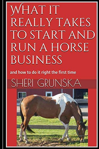 - What it really takes to start and run a horse business: and how to do it right the first time
