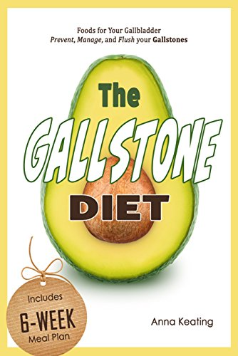 The Gallstone Diet: Foods for Your Gallbladder - Prevent, Manage, and Flush your Gallstones