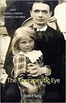 The Therapeutic Eye: How Rudolf Steiner Observed Children by Peter Selg (2008-11-30)
