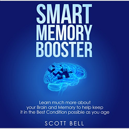 Smart Memory Booster: Learn Much More About Your Brain and Memory to Help Keep It in the Best Condition Possible as You Age - Scott Bell - Unabridged