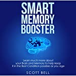 Smart Memory Booster: Learn Much More About Your Brain and Memory to Help Keep It in the Best Condition Possible as You Age | Scott Bell