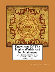 Knowledge Of The Higher Worlds And Its Attainment: On Consciousness, Dream Life and Initiation