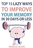 Top 15 Lazy Ways To Improve Your Memory In 30 Days Or Less: Rationed Short Guide For Mature Minds That Seek Good Advice And Not To Be Lectured (Easy To Read, Straight-To-The-Point, Zero Fluff)