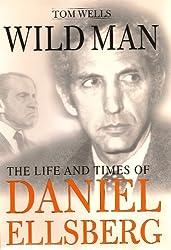 Wild Man: The Life and Times of Daniel Ellsberg
