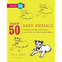 Draw 50 Baby Animals: The Step-by-Step Way to Draw Kittens, Lambs, Chicks, Puppies, and Other Adorable Offspring