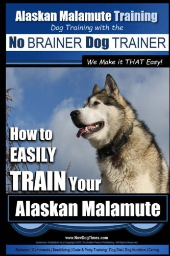 Alaskan Malamute Training | Dog Training with the No BRAINER Dog TRAINER ~ We make it THAT easy!: How to EASILY TRAIN Your Alaskan Malamute
