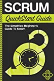 Scrum QuickStart Guide: A Simplified Beginner's Guide To Mastering Scrum