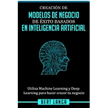 Creación de Modelos de Negocio de éxito basados en Inteligencia Artificial: Utiliza Machine Learning y Deep Learning para hacer crecer tu negocio (INNOVACIÓN nº 3)