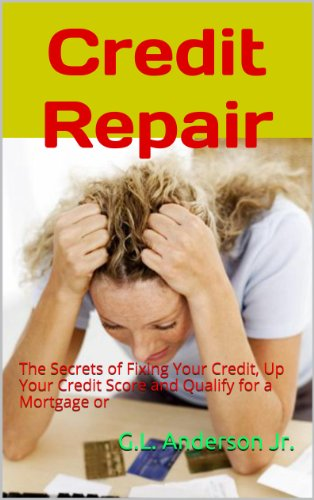 Credit Repair: The Secrets of Fixing Your Credit, Up Your Credit Score and Qualify for a Mortgage or
