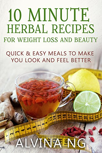 10 Minute Herbal Recipes for Weight Loss and Beauty: Quick and Easy Meals to Make You Look and Feel Better (Best Weight Loss Herbs That Work)