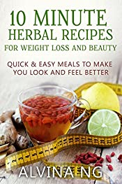 10 Minute Herbal Recipes for Weight Loss and Beauty: Quick and Easy Meals to Make You Look and Feel Better