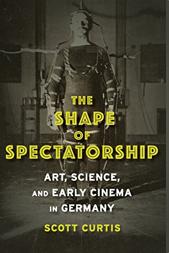 The Shape of Spectatorship: Art, Science, and Early Cinema in Germany (Film and Culture Series)