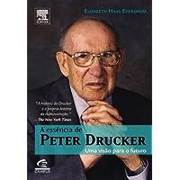 A Essência De Peter Drucker. Uma Visão Do Futuro