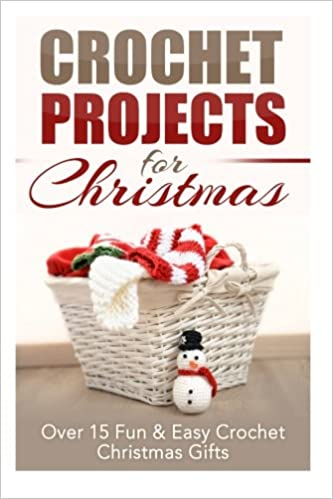 Crochet Projects for Christmas: Over 15 Fun & Easy Crochet Christmas ...