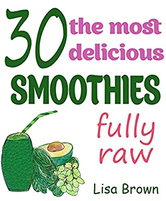 30 The Most Delicious Smoothies (Raw Friendly): (Smoothie, Smoothies, Smoothie Recipes, Smoothies for Weight Loss, Green Smoothie, Smoothie Recipes For ... (The Most Amazing Smoothie Recipes Book 2)
