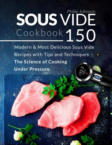 Sous Vide Cookbook: 150 Modern & Most Delicious Sous Vide Recipes with Tips and Techniques - The Science of Cooking Under Pressure by Philip Johnson