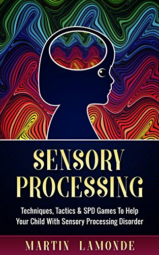 Sensory Processing: Techniques, Tactics & SPD Games To Help Your Child With Sensory Processing Disorder