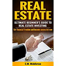 Real Estate: Real Estate Investing for Beginners. How You Can Make Money and Become Financially Free.: Investing in Real Estate, Real Estate Flipping, ... Rental Income, Buying Houses Book 1)