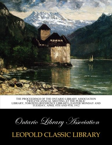 The Proceedings of the Ontario Library Association Twelfth Annual meeting at the Public Library, Toronto (Reference Library); Easter Monday and Tuesday, April 8th and 9th, 1912 pdf