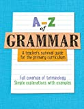 A-Z – A-Z of Grammar: A teacher's survival guide for the primary curriculum: All English grammar curriculum terminology and vocabulary explained