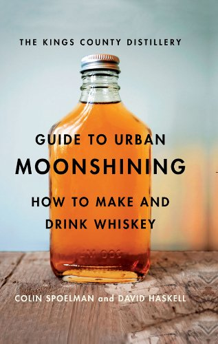 The Kings County Distillery Guide to Urban Moonshining: How to Make and Drink Whiskey by David Haskell, Colin Spoelman