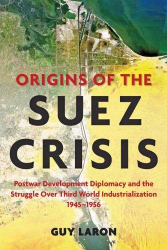 Read Online Origins of the Suez Crisis: Postwar Development Diplomacy and the Struggle over Third World Industrialization, 1945–1956 PDF