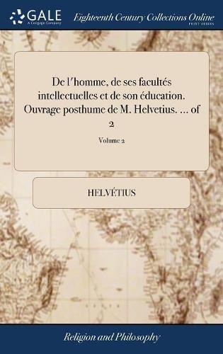 De l'homme, de ses facultés intellectuelles et de son éducation. Ouvrage posthume de M. Helvetius. ... of 2; Volume 2