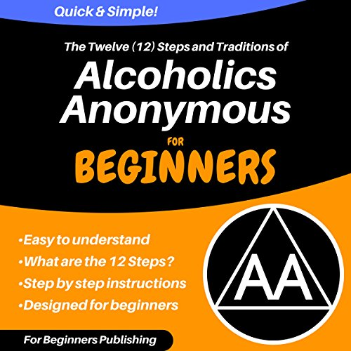 The Twelve (12) Steps and Traditions of Alcoholics Anonymous for Beginners