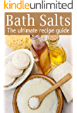 Bath Salts :The Ultimate Guide - Over 30 Healing & Relaxing Bath Recipes