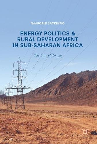 Energy Politics and Rural Development in Sub-Saharan Africa: The Case of Ghana by Palgrave Macmillan