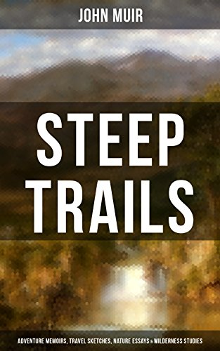 Download for free STEEP TRAILS: Adventure Memoirs, Travel Sketches, Nature Essays & Wilderness Studies: California - Utah - Nevada - Washington - Oregon - The Grand Canyon