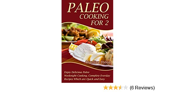 Paleo Cooking For 2: Enjoy Delicious Paleo Weeknight Cooking. Complete Everyday Recipes which are Quick and Easy