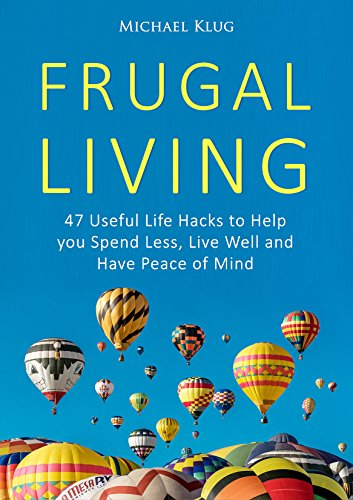 Frugal Living: 47 Useful Life Hacks to Help You Spend Less, Live a Good Life, and Have Peace of Mind (Minimalist Living Book 1)