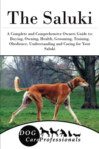 The Saluki: A Complete and Comprehensive Owners Guide to: Buying, Owning, Health, Grooming, Training, Obedience, Understanding and Caring for Your ... to Caring for a Dog from a Puppy to Old Age)