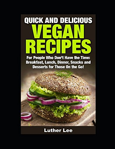 Quick and Delicious Vegan Recipes: Breakfast, Lunch, Dinner, Snacks and Desserts for Those On the Go!
