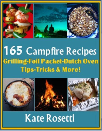 165 Campfire Recipes Grilling - Foil Packets-Dutch Oven- How to Build a Fire- Camping with Kids & MORE! by Kate Rosetti