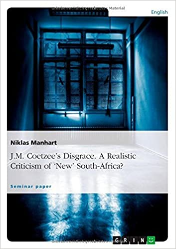 Book J.M. Coetzee's Disgrace. a Realistic Criticism of 'New' South-Africa? by Niklas Manhart (14-Feb-2012)