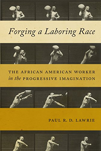 Forging a Laboring Race: The African American Worker in the Progressive Imagination (Culture, Labor, History) (Rd Race)
