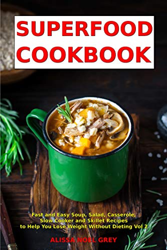 Superfood Cookbook: Fast and Easy Soup, Salad, Casserole, Slow Cooker and Skillet Recipes to Help You Lose Weight Without Dieting Vol 2 (Cleanse and Detox ()