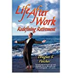 life after work redefining retirement a step by step guide to balancing your life and achieving bliss in the wisdom years author s douglas fletcher feb 2007