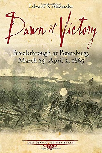 Dawn of Victory: Breakthrough at Petersburg, March 25 - April 2, 1865 (Emerging Civil War Series) (National Museum Of The Civil War Soldier)
