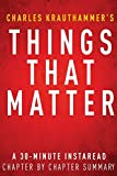 Things That Matter by Charles Krauthammer - A 30-minute Chapter-by-Chapter Summary: Three Decades of Passions, Pastimes and Politics by InstaRead Summaries (2013-11-29)