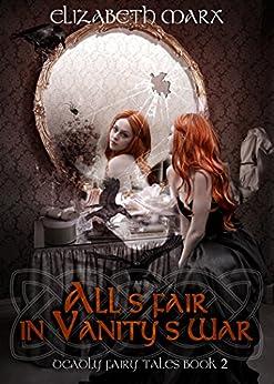 All's Fair in Vanity's War: Deadly Fairy Tales, Book 2 by [Marx, Elizabeth]