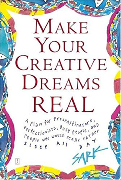 Make Your Creative Dreams Real A Plan For Procrastinators Perfectionists Busy People And People Who Would Really Rather Sleep All Day Sark 9780743269247 Amazon Com Books