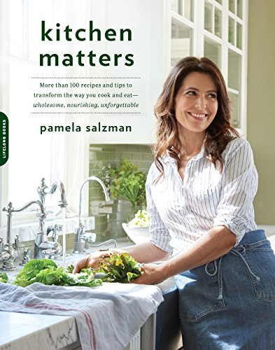 Kitchen Matters: More than 100 Recipes and Tips to Transform the Way You Cook and Eat--Wholesome, Nourishing, Unforgettable by Pamela Salzman