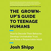 The Grown-Up's Guide to Teenage Humans: How to Decode Their Behavior, Develop Unshakable Trust, and Raise a Respectable Adult Audiobook by Josh Shipp Narrated by Roger Wayne