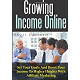 Growing Income Online: Set Your Goals And Boost Your Income To Higher Heights With Affiliate Marketing