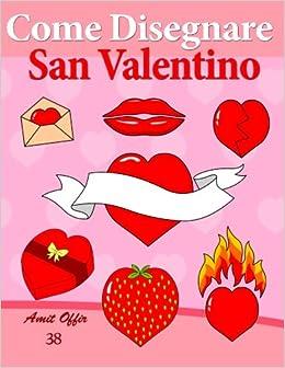 Come Disegnare - San Valentino: Disegno per Bambini: Imparare a Disegnare: Volume 38 (Come Disegnare Fumetti)